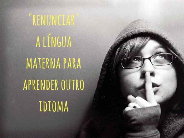 Você conseguiria -renunciar- da sua língua materna para aprender outro idioma-